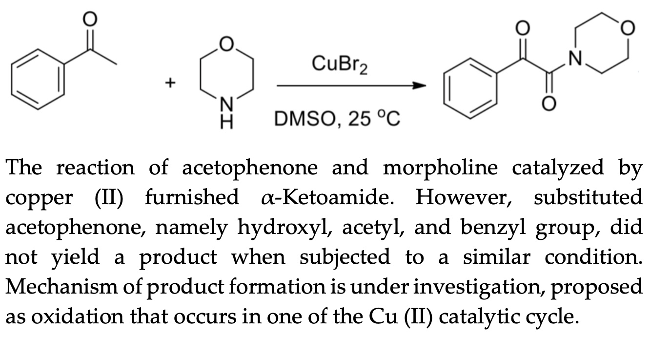 The reaction of acetophenone and morpholine catalyzed by copper (II) furnished α-Ketoamide. However, substituted acetophenone, namely hydroxyl, acetyl, and benzyl group, did not yield a product when subjected to a similar condition. Mechanism of product formation is under investigation, proposed as oxidation that occurs in one of the Cu (II) catalytic cycle.